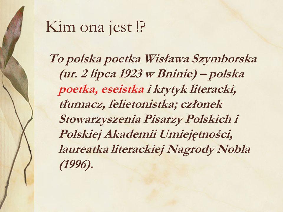 Kim ona jest !? To polska poetka Wisława Szymborska (ur. 2 lipca 1923 w Bninie) – polska poetka, eseistka i krytyk literacki, tłumacz, felietonistka;