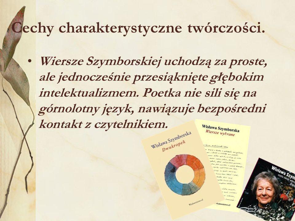 Cechy charakterystyczne twórczości. Wiersze Szymborskiej uchodzą za proste, ale jednocześnie przesiąknięte głębokim intelektualizmem. Poetka nie sili