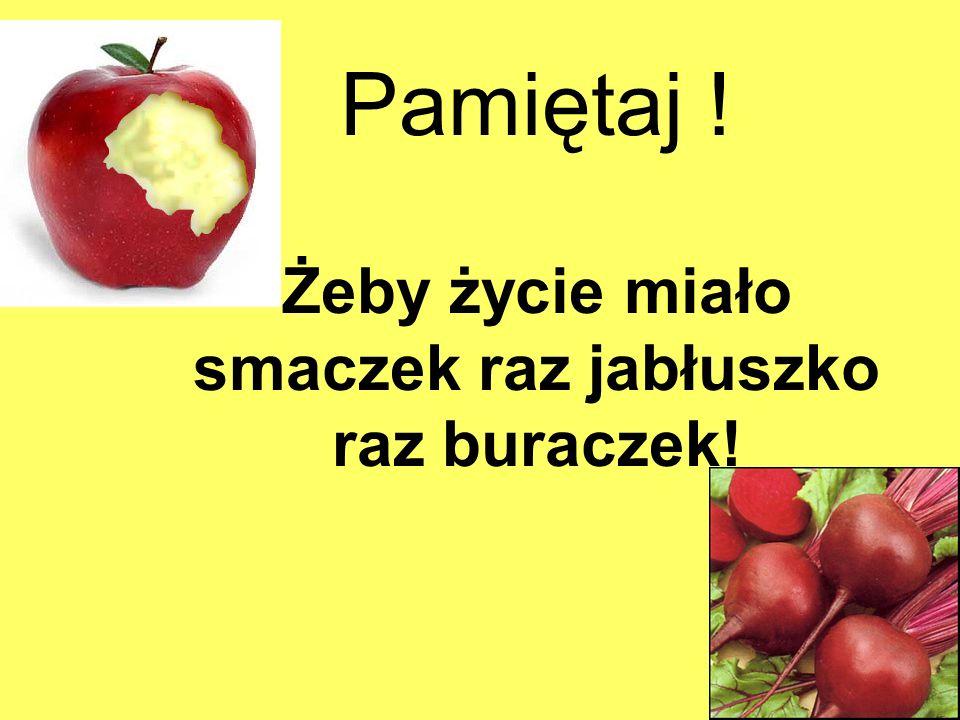 Pamiętaj ! Żeby życie miało smaczek raz jabłuszko raz buraczek!