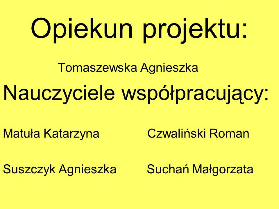 Opiekun projektu: Tomaszewska Agnieszka Nauczyciele współpracujący: Matuła Katarzyna Czwaliński Roman Suszczyk Agnieszka Suchań Małgorzata