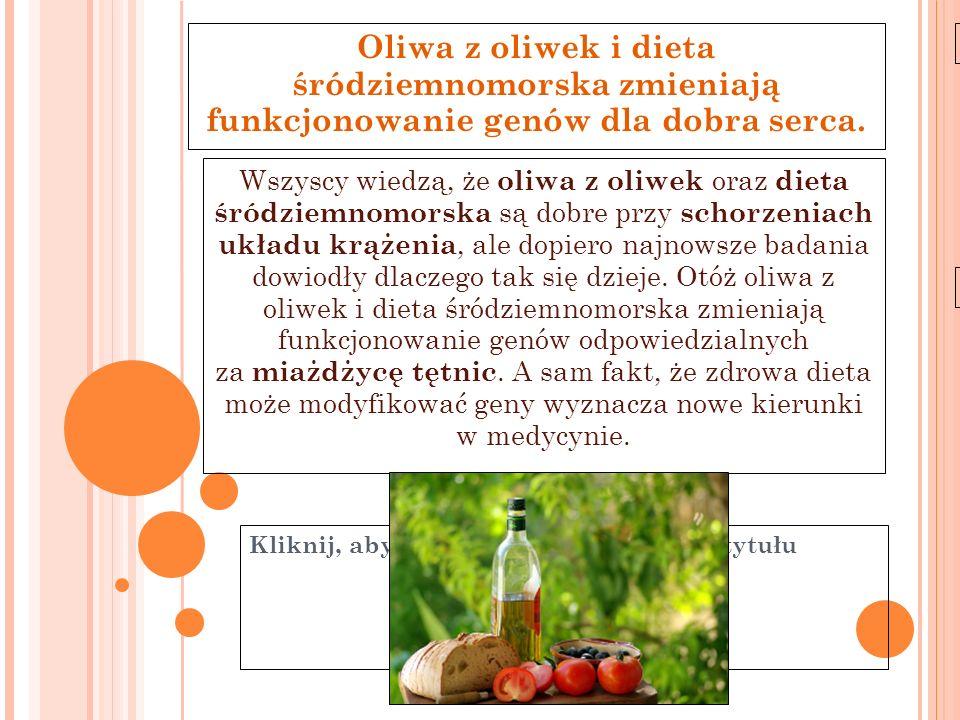 Kliknij, aby edytować styl wzorca podtytułu 11-6-21 Oliwa z oliwek i dieta śródziemnomorska zmieniają funkcjonowanie genów dla dobra serca. Wszyscy wi