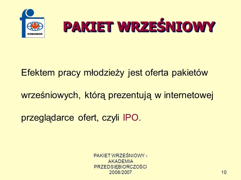 PAKIET WRZEŚNIOWY - AKADEMIA PRZEDSIĘBIORCZOŚCI 2006/200710 PAKIET WRZEŚNIOWY Efektem pracy młodzieży jest oferta pakietów wrześniowych, którą prezentują w internetowej przeglądarce ofert, czyli IPO.