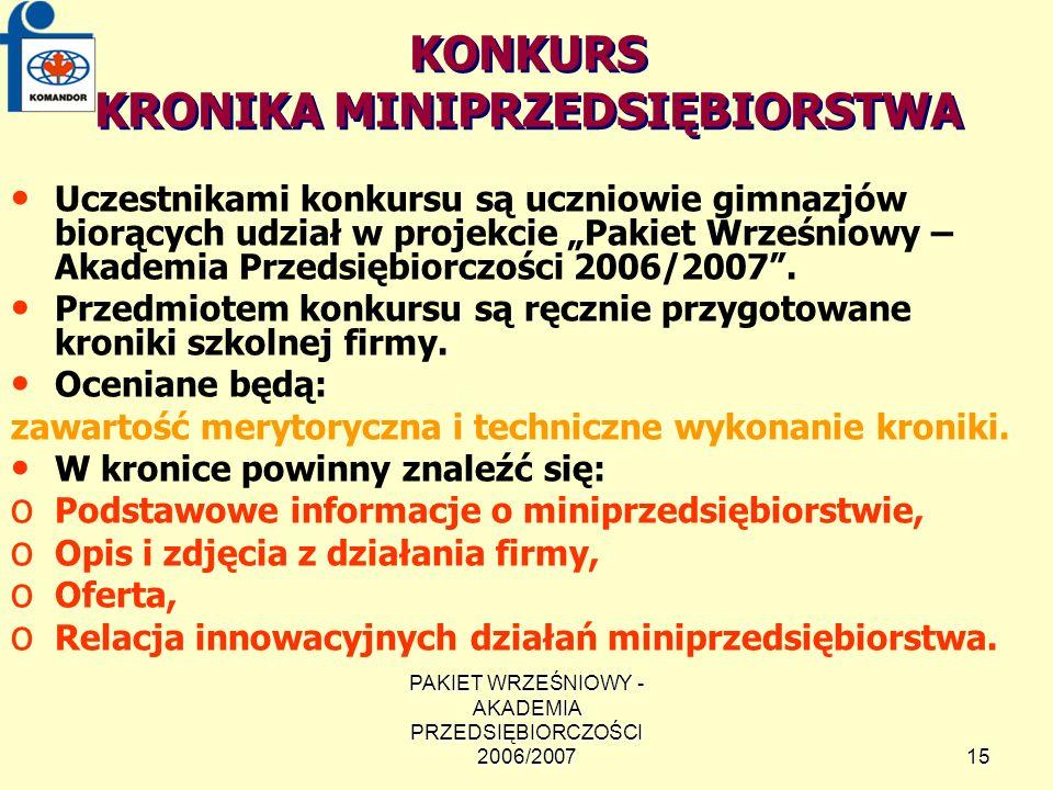 PAKIET WRZEŚNIOWY - AKADEMIA PRZEDSIĘBIORCZOŚCI 2006/200715 KONKURS KRONIKA MINIPRZEDSIĘBIORSTWA Uczestnikami konkursu są uczniowie gimnazjów biorących udział w projekcie Pakiet Wrześniowy – Akademia Przedsiębiorczości 2006/2007.