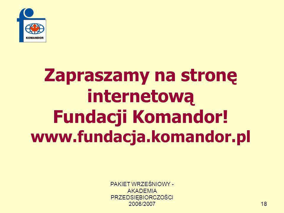 PAKIET WRZEŚNIOWY - AKADEMIA PRZEDSIĘBIORCZOŚCI 2006/200718 Zapraszamy na stronę internetową Fundacji Komandor.