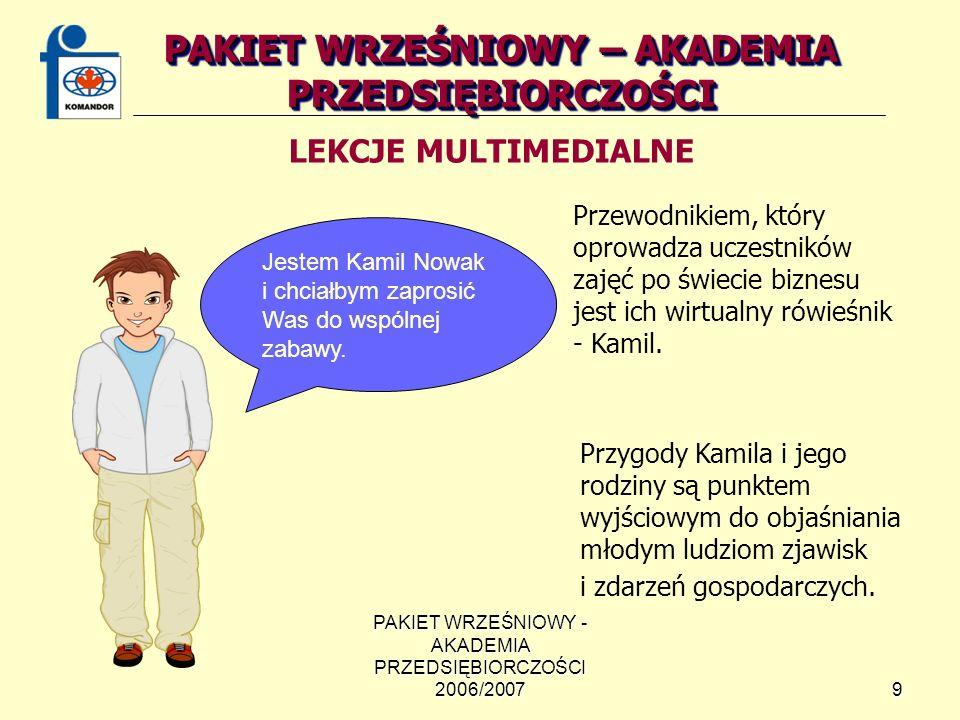 PAKIET WRZEŚNIOWY - AKADEMIA PRZEDSIĘBIORCZOŚCI 2006/20079 PAKIET WRZEŚNIOWY – AKADEMIA PRZEDSIĘBIORCZOŚCI LEKCJE MULTIMEDIALNE Przewodnikiem, który oprowadza uczestników zajęć po świecie biznesu jest ich wirtualny rówieśnik - Kamil.