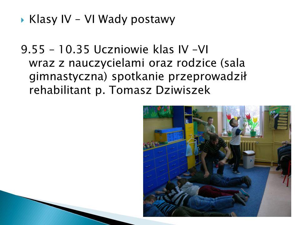 Klasy IV – VI Wady postawy 9.55 – 10.35 Uczniowie klas IV –VI wraz z nauczycielami oraz rodzice (sala gimnastyczna) spotkanie przeprowadził rehabilita