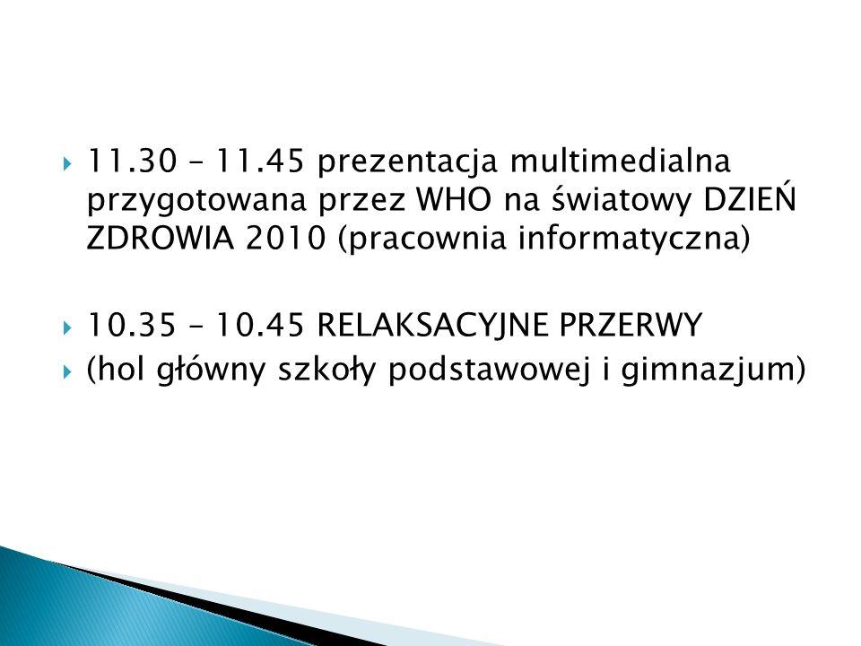 11.30 – 11.45 prezentacja multimedialna przygotowana przez WHO na światowy DZIEŃ ZDROWIA 2010 (pracownia informatyczna) 10.35 – 10.45 RELAKSACYJNE PRZ