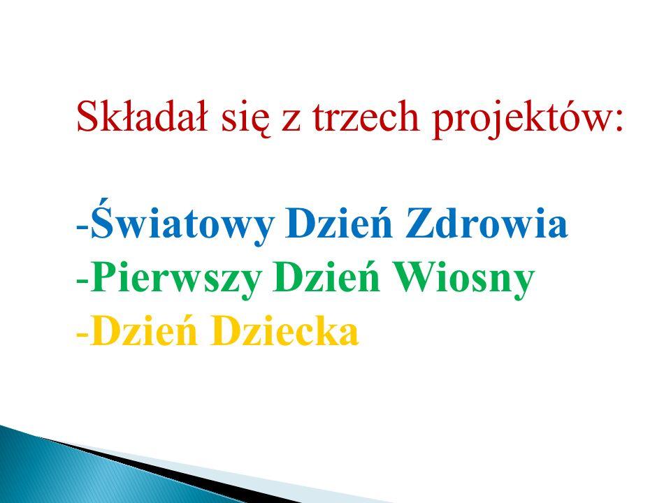 Składał się z trzech projektów: -Światowy Dzień Zdrowia -Pierwszy Dzień Wiosny -Dzień Dziecka