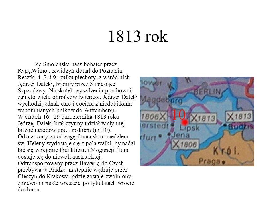 1813 rok Ze Smoleńska nasz bohater przez Rygę,Wilno i Kwidzyń dotarł do Poznania. Resztki 4.,7. i 9. pułku piechoty, a wśród nich Jędrzej Daleki, bron