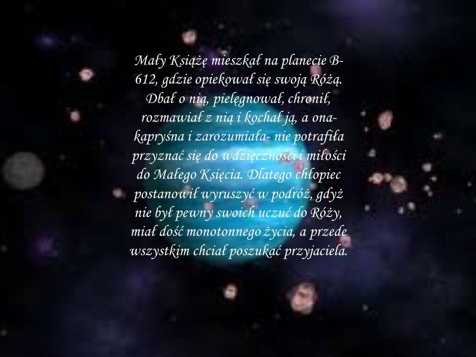 Mały Książę mieszkał na planecie B- 612, gdzie opiekował się swoją Różą. Dbał o nią, pielęgnował, chronił, rozmawiał z nią i kochał ją, a ona- kapryśn