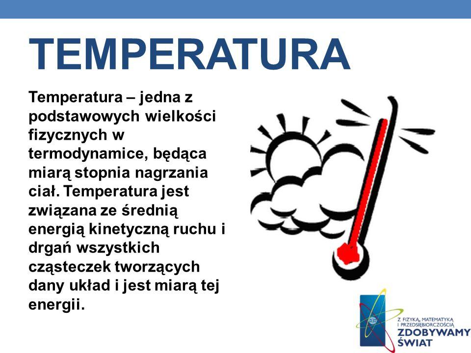 TEMPERATURA Temperatura – jedna z podstawowych wielkości fizycznych w termodynamice, będąca miarą stopnia nagrzania ciał. Temperatura jest związana ze