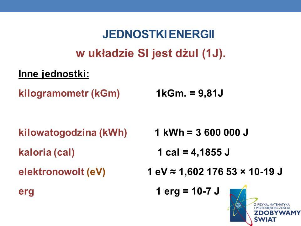 JEDNOSTKI ENERGII w układzie SI jest dżul (1J). Inne jednostki: kilogramometr (kGm) 1kGm. = 9,81J kilowatogodzina (kWh) 1 kWh = 3 600 000 J kaloria (c