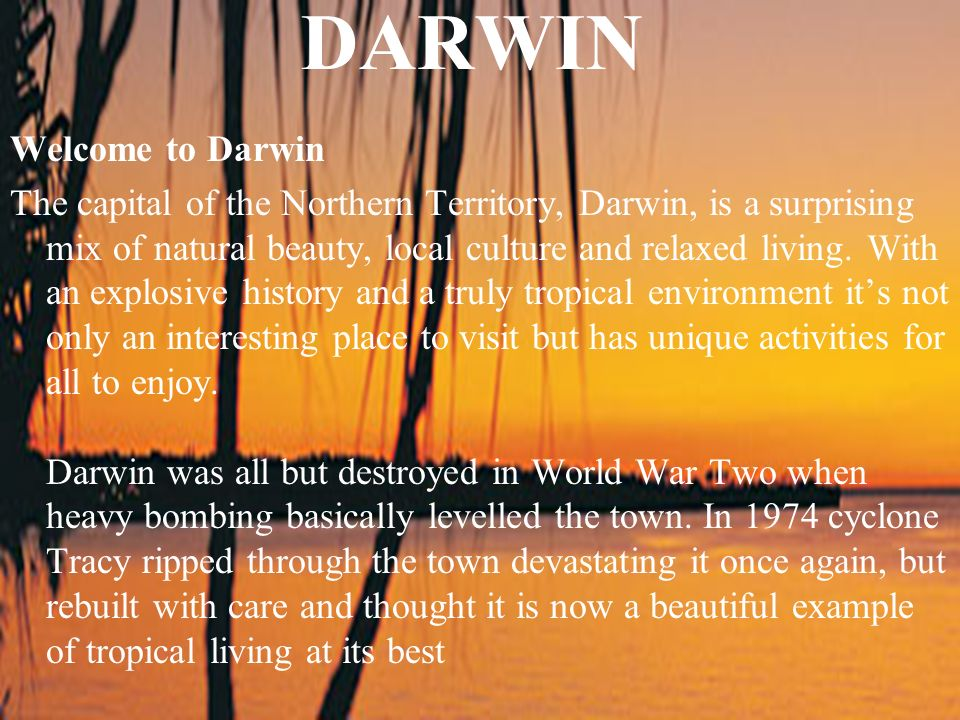 DARWIN Welcome to Darwin The capital of the Northern Territory, Darwin, is a surprising mix of natural beauty, local culture and relaxed living. With