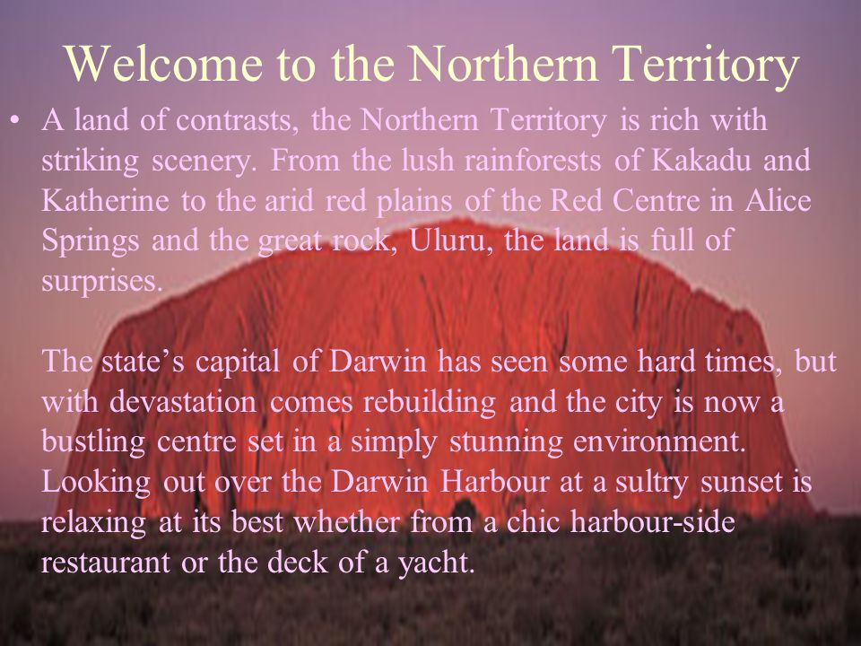 Welcome to the Northern Territory A land of contrasts, the Northern Territory is rich with striking scenery.