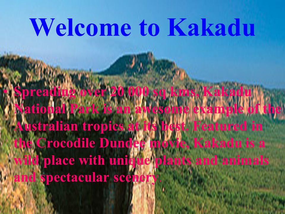 Welcome to Kakadu Spreading over 20 000 sq kms, Kakadu National Park is an awesome example of the Australian tropics at its best. Featured in the Croc
