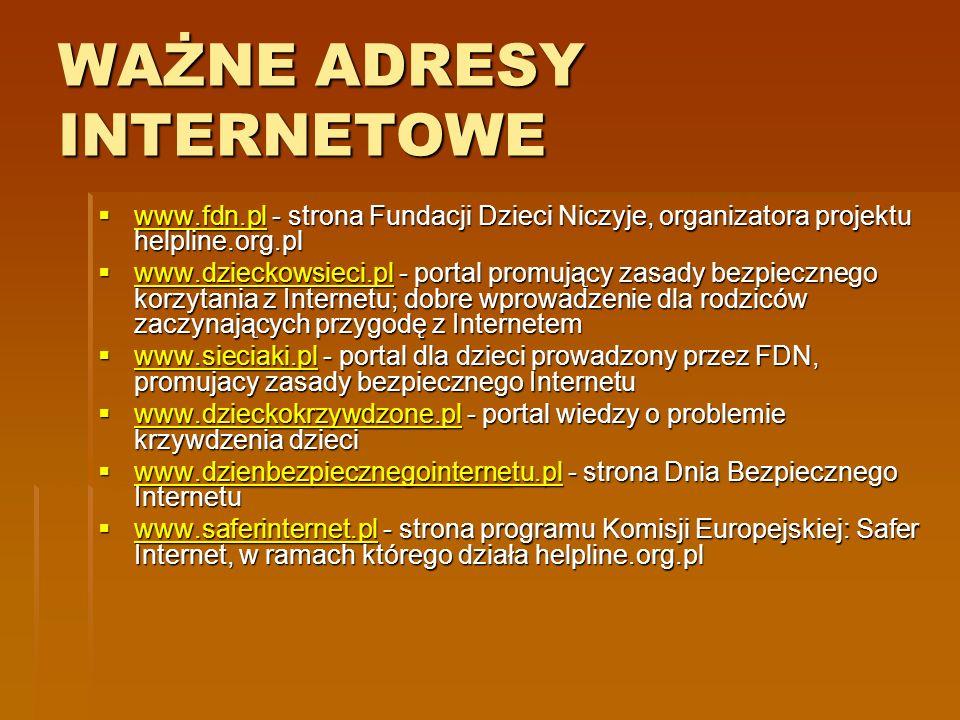 WAŻNE ADRESY INTERNETOWE www.fdn.pl - strona Fundacji Dzieci Niczyje, organizatora projektu helpline.org.pl www.fdn.pl - strona Fundacji Dzieci Niczyj