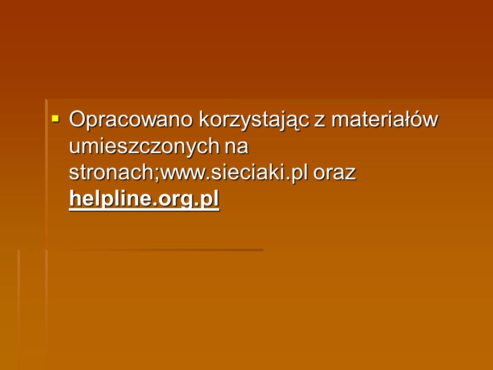 Opracowano korzystając z materiałów umieszczonych na stronach;www.sieciaki.pl oraz helpline.org.pl Opracowano korzystając z materiałów umieszczonych n