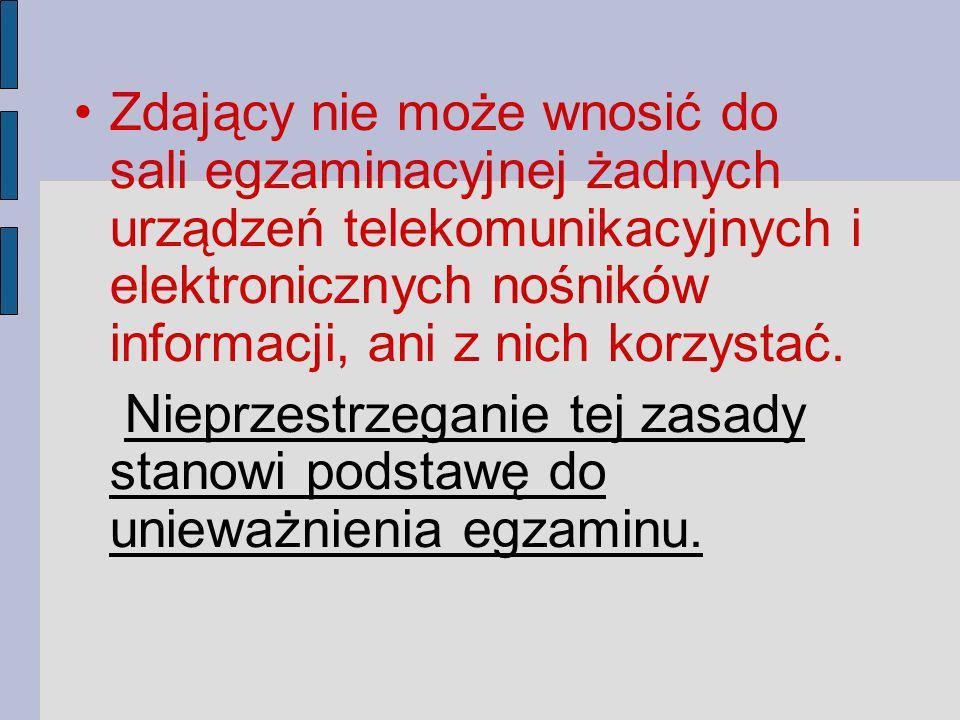 Zdający nie może wnosić do sali egzaminacyjnej żadnych urządzeń telekomunikacyjnych i elektronicznych nośników informacji, ani z nich korzystać.
