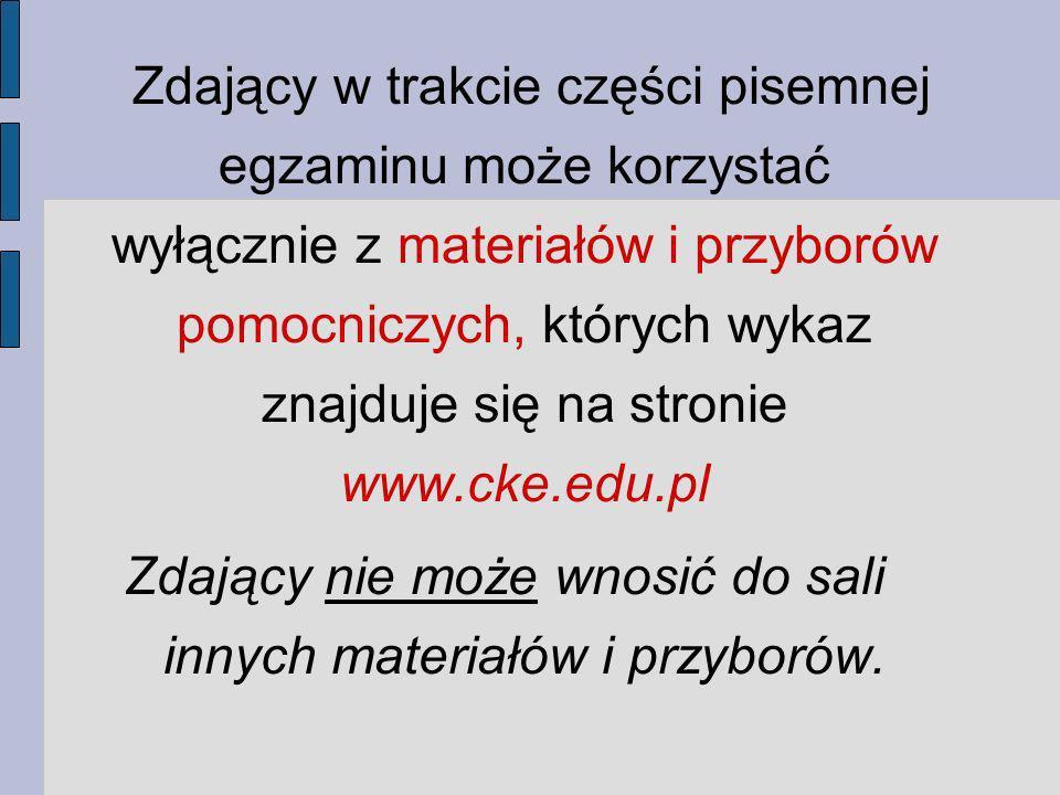Zdający w trakcie części pisemnej egzaminu może korzystać wyłącznie z materiałów i przyborów pomocniczych, których wykaz znajduje się na stronie www.cke.edu.pl Zdający nie może wnosić do sali innych materiałów i przyborów.