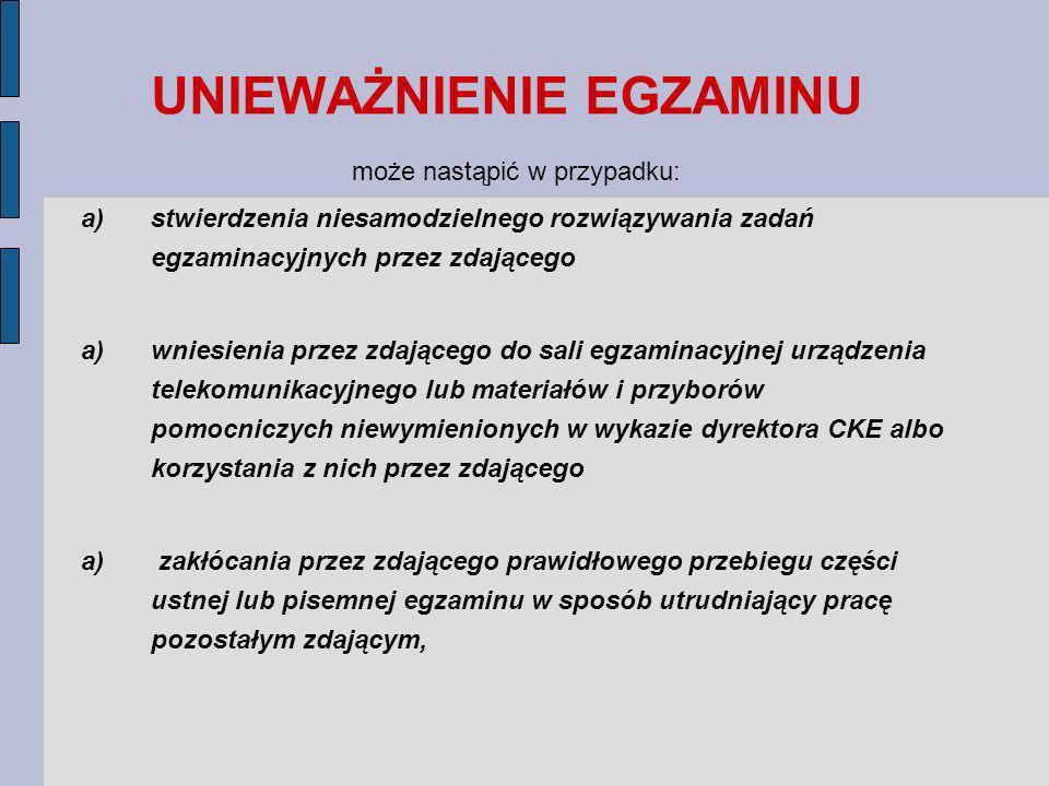 UNIEWAŻNIENIE EGZAMINU może nastąpić w przypadku: a)stwierdzenia niesamodzielnego rozwiązywania zadań egzaminacyjnych przez zdającego a)wniesienia przez zdającego do sali egzaminacyjnej urządzenia telekomunikacyjnego lub materiałów i przyborów pomocniczych niewymienionych w wykazie dyrektora CKE albo korzystania z nich przez zdającego a) zakłócania przez zdającego prawidłowego przebiegu części ustnej lub pisemnej egzaminu w sposób utrudniający pracę pozostałym zdającym,