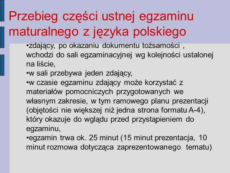 Przebieg części ustnej egzaminu maturalnego z języka polskiego zdający, po okazaniu dokumentu tożsamości, wchodzi do sali egzaminacyjnej wg kolejności ustalonej na liście, w sali przebywa jeden zdający, w czasie egzaminu zdający może korzystać z materiałów pomocniczych przygotowanych we własnym zakresie, w tym ramowego planu prezentacji (objętości nie większej niż jedna strona formatu A-4), który okazuje do wglądu przed przystąpieniem do egzaminu, egzamin trwa ok.