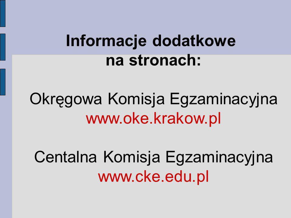 Informacje dodatkowe na stronach: Okręgowa Komisja Egzaminacyjna www.oke.krakow.pl Centalna Komisja Egzaminacyjna www.cke.edu.pl