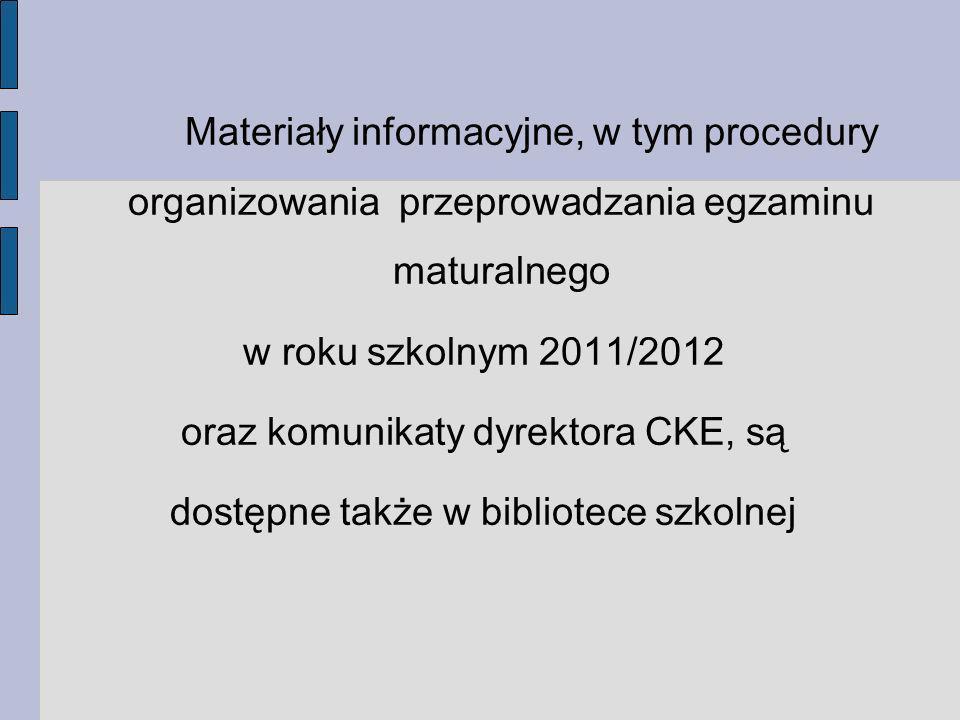 Materiały informacyjne, w tym procedury organizowania przeprowadzania egzaminu maturalnego w roku szkolnym 2011/2012 oraz komunikaty dyrektora CKE, są dostępne także w bibliotece szkolnej