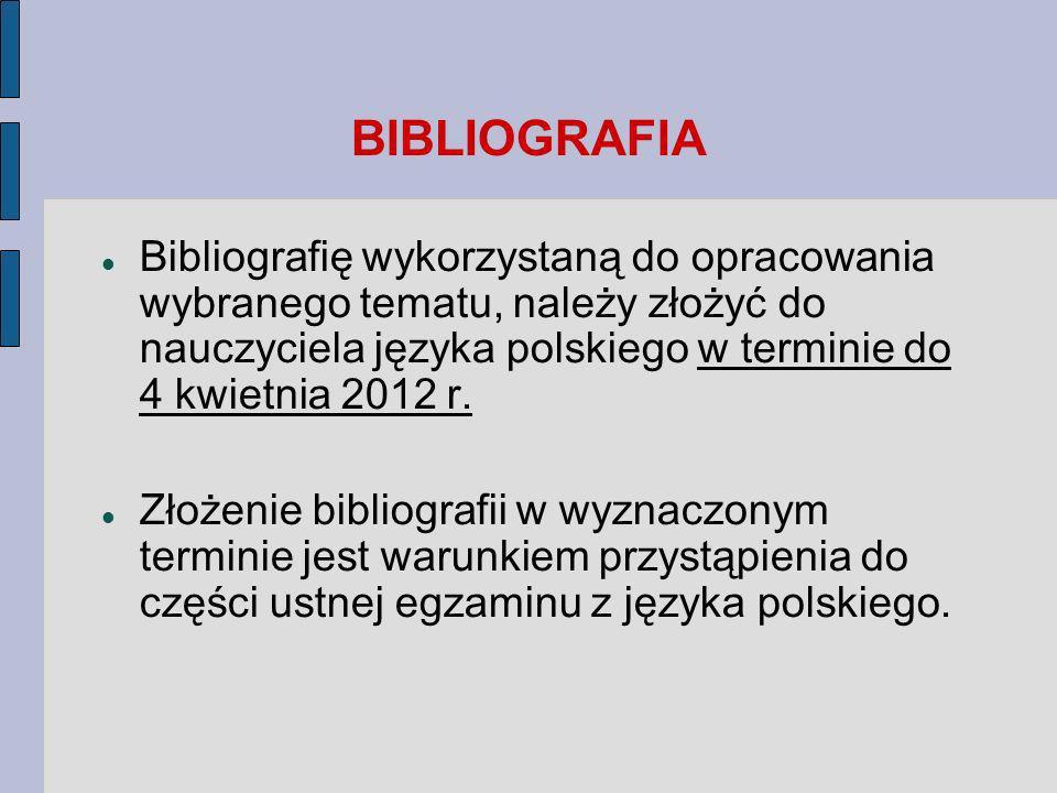 BIBLIOGRAFIA Bibliografię wykorzystaną do opracowania wybranego tematu, należy złożyć do nauczyciela języka polskiego w terminie do 4 kwietnia 2012 r.