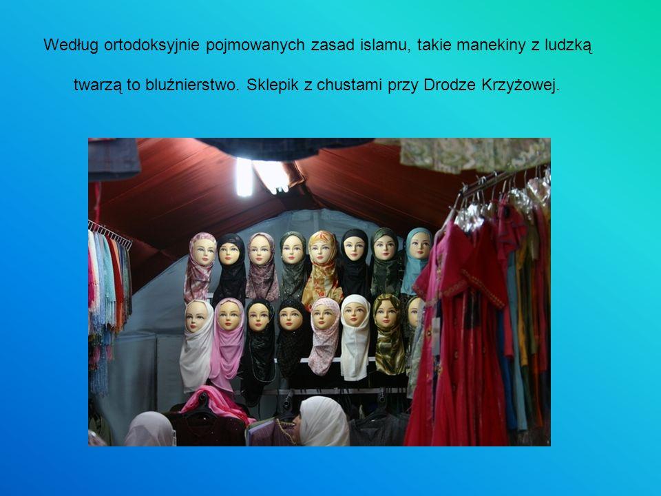 Według ortodoksyjnie pojmowanych zasad islamu, takie manekiny z ludzką twarzą to bluźnierstwo. Sklepik z chustami przy Drodze Krzyżowej.