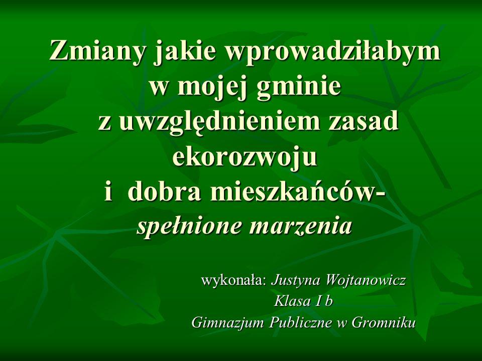 Zmiany jakie wprowadziłabym w mojej gminie z uwzględnieniem zasad ekorozwoju i dobra mieszkańców- spełnione marzenia wykonała: Justyna Wojtanowicz Kla