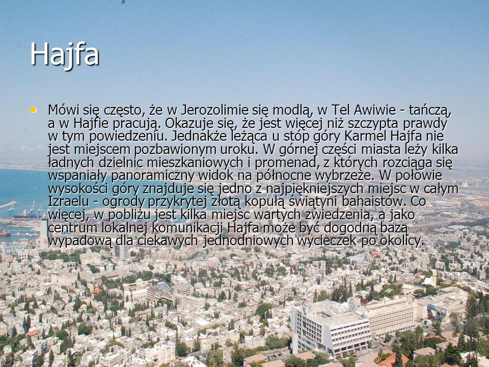 Hajfa Mówi się często, że w Jerozolimie się modlą, w Tel Awiwie - tańczą, a w Hajfie pracują. Okazuje się, że jest więcej niż szczypta prawdy w tym po