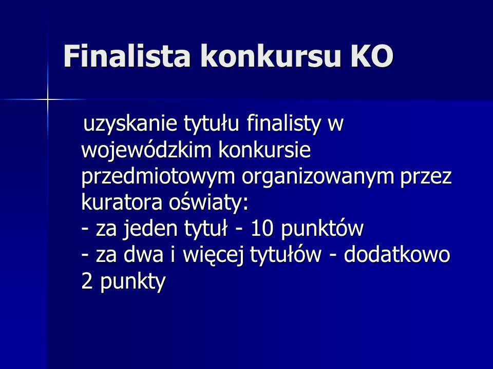 Finalista konkursu KO uzyskanie tytułu finalisty w wojewódzkim konkursie przedmiotowym organizowanym przez kuratora oświaty: - za jeden tytuł - 10 punktów - za dwa i więcej tytułów - dodatkowo 2 punkty uzyskanie tytułu finalisty w wojewódzkim konkursie przedmiotowym organizowanym przez kuratora oświaty: - za jeden tytuł - 10 punktów - za dwa i więcej tytułów - dodatkowo 2 punkty