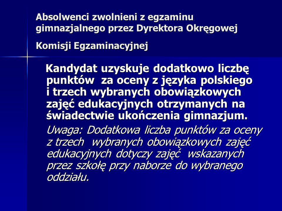 Absolwenci zwolnieni z egzaminu gimnazjalnego przez Dyrektora Okręgowej Komisji Egzaminacyjnej Kandydat uzyskuje dodatkowo liczbę punktów za oceny z języka polskiego i trzech wybranych obowiązkowych zajęć edukacyjnych otrzymanych na świadectwie ukończenia gimnazjum.