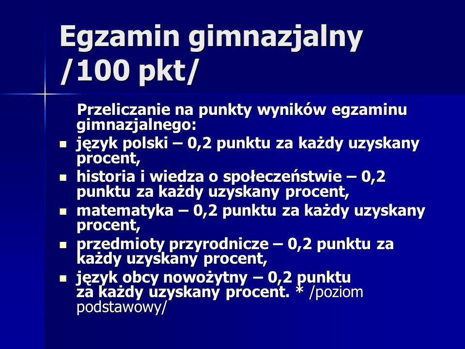 Egzamin gimnazjalny /100 pkt/ Przeliczanie na punkty wyników egzaminu gimnazjalnego: Przeliczanie na punkty wyników egzaminu gimnazjalnego: język polski – 0,2 punktu za każdy uzyskany procent, język polski – 0,2 punktu za każdy uzyskany procent, historia i wiedza o społeczeństwie – 0,2 punktu za każdy uzyskany procent, historia i wiedza o społeczeństwie – 0,2 punktu za każdy uzyskany procent, matematyka – 0,2 punktu za każdy uzyskany procent, matematyka – 0,2 punktu za każdy uzyskany procent, przedmioty przyrodnicze – 0,2 punktu za każdy uzyskany procent, przedmioty przyrodnicze – 0,2 punktu za każdy uzyskany procent, język obcy nowożytny – 0,2 punktu za każdy uzyskany procent.