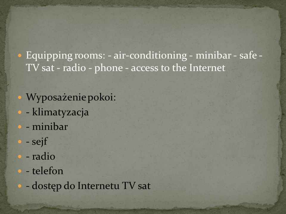 Equipping rooms: - air-conditioning - minibar - safe - TV sat - radio - phone - access to the Internet Wyposażenie pokoi: - klimatyzacja - minibar - sejf - radio - telefon - dostęp do Internetu TV sat