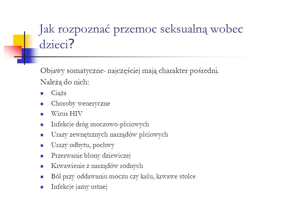 Jak rozpoznać przemoc seksualną wobec dzieci ? Objawy somatyczne- najczęściej mają charakter pośredni. Należą do nich: Ciąża Choroby weneryczne Wirus