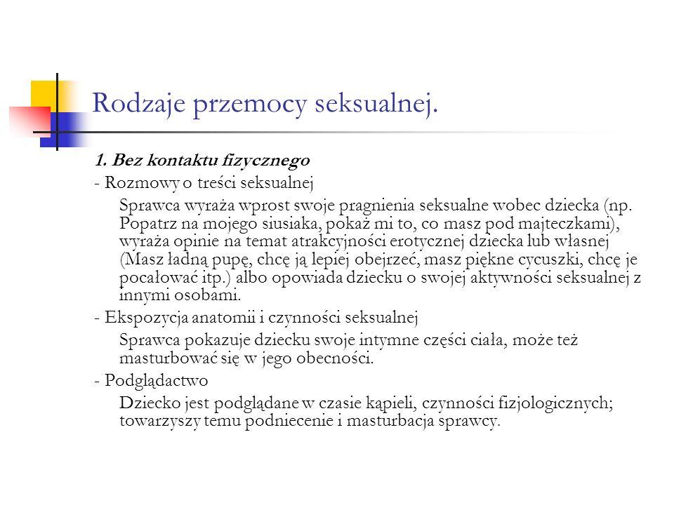 Rodzaje przemocy seksualnej. 1. Bez kontaktu fizycznego - Rozmowy o treści seksualnej Sprawca wyraża wprost swoje pragnienia seksualne wobec dziecka (