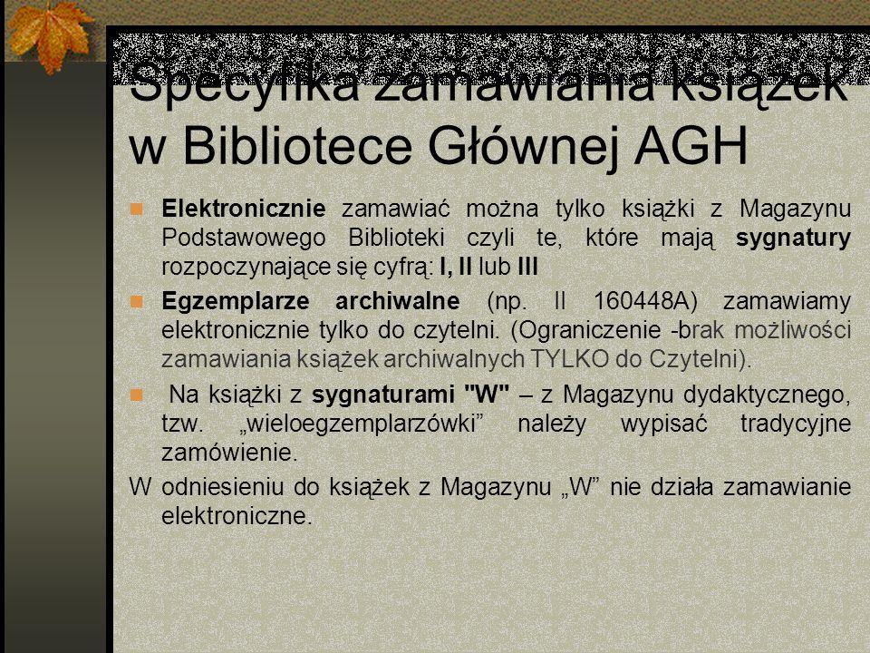 Specyfika zamawiania książek w Bibliotece Głównej AGH Elektronicznie zamawiać można tylko książki z Magazynu Podstawowego Biblioteki czyli te, które m