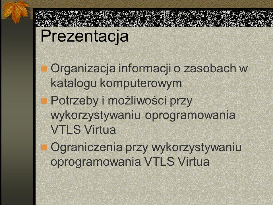 Prezentacja Organizacja informacji o zasobach w katalogu komputerowym Potrzeby i możliwości przy wykorzystywaniu oprogramowania VTLS Virtua Ograniczen