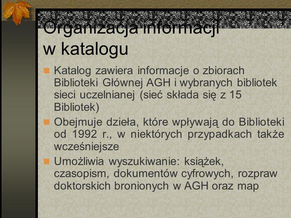 Organizacja informacji w katalogu Katalog zawiera informacje o zbiorach Biblioteki Głównej AGH i wybranych bibliotek sieci uczelnianej (sieć składa si