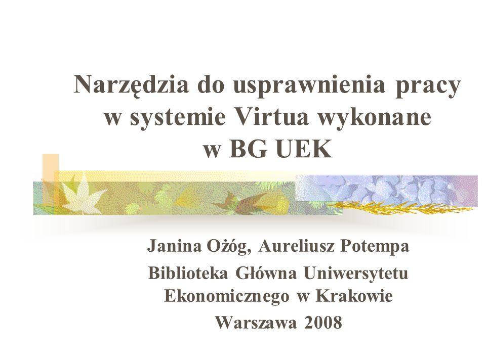 Narzędzia do usprawnienia pracy w systemie Virtua wykonane w BG UEK Janina Ożóg, Aureliusz Potempa Biblioteka Główna Uniwersytetu Ekonomicznego w Krak