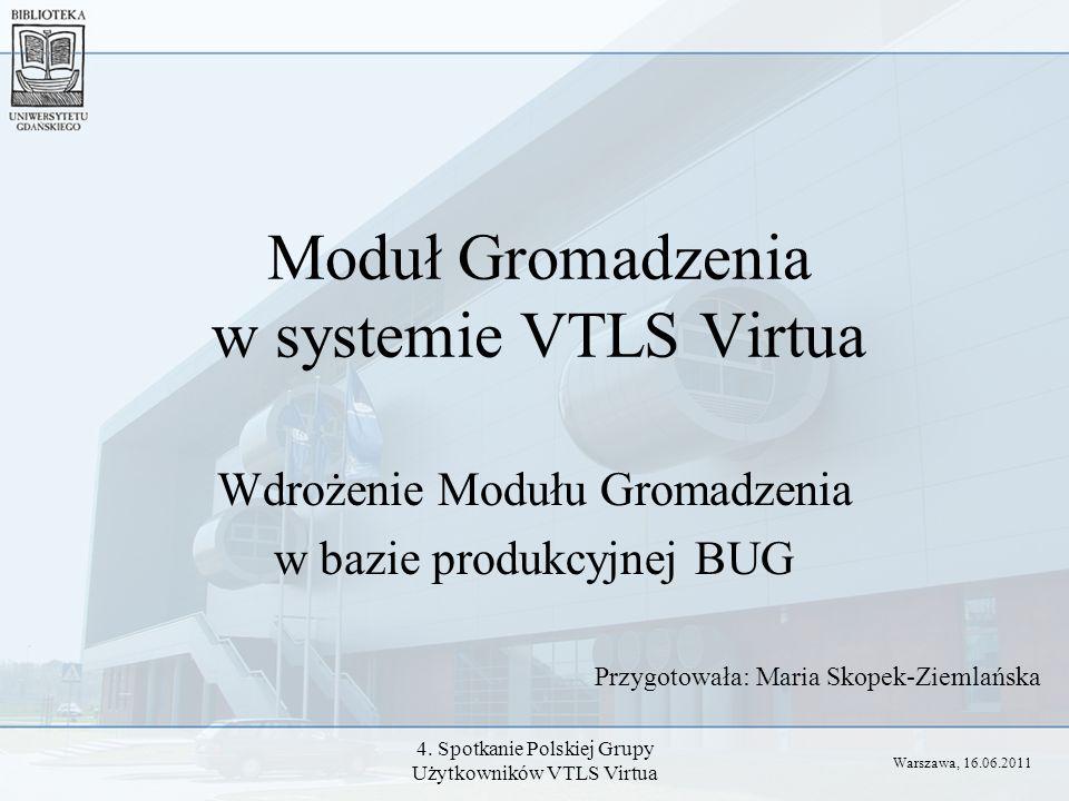 4. Spotkanie Polskiej Grupy Użytkowników VTLS Virtua Moduł Gromadzenia w systemie VTLS Virtua Wdrożenie Modułu Gromadzenia w bazie produkcyjnej BUG Pr