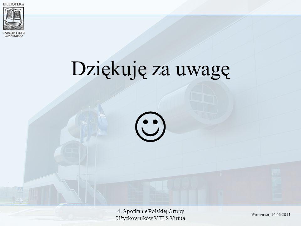 4. Spotkanie Polskiej Grupy Użytkowników VTLS Virtua Dziękuję za uwagę Warszawa, 16.06.2011
