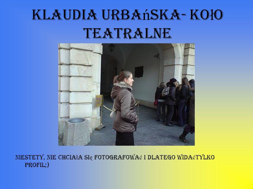 Klaudia Urba ń ska- ko ł o teatralne Niestety, nie chcia ł a si ę fotografowa ć i dlatego wida ć tylko profil;)