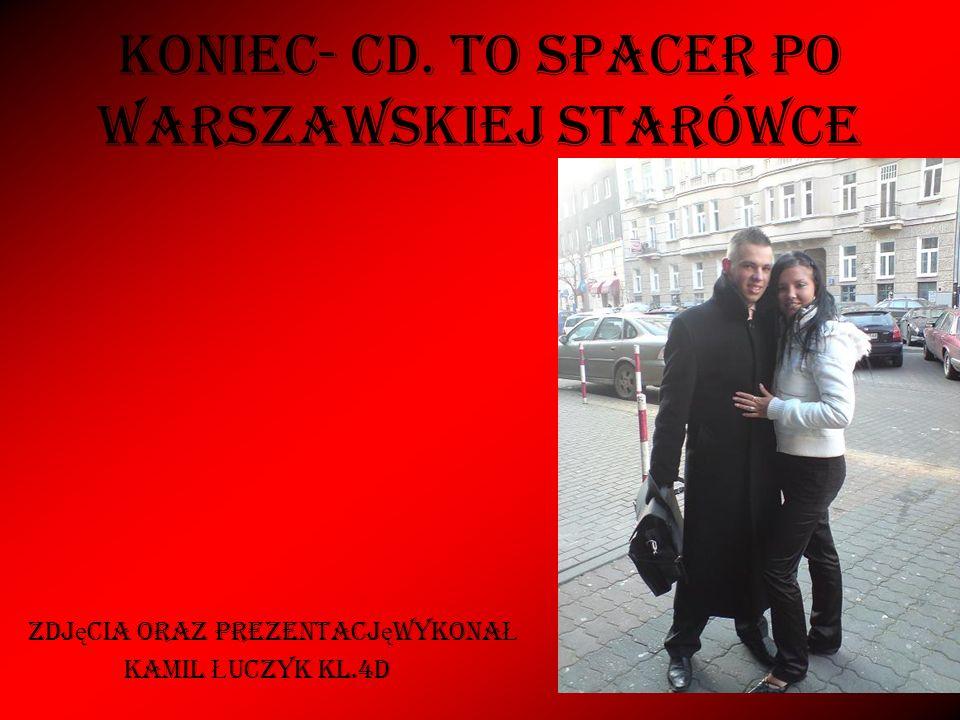 KONIEC- cd. to spacer po warszawskiej starówce Zdj ę cia oraz prezentacj ę wykona Ł KAMIL Ł UCZYK KL.4D