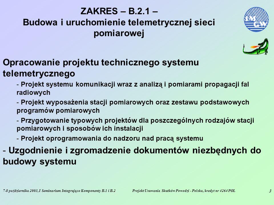 7-8 października 2003, I Seminarium Integrujące Komponenty B.1 i B.2Projekt Usuwania Skutków Powodzi - Polska, kredyt nr 4264 POL 3 ZAKRES – B.2.1 – Budowa i uruchomienie telemetrycznej sieci pomiarowej Opracowanie projektu technicznego systemu telemetrycznego - Projekt systemu komunikacji wraz z analizą i pomiarami propagacji fal radiowych - Projekt wyposażenia stacji pomiarowych oraz zestawu podstawowych programów pomiarowych - Przygotowanie typowych projektów dla poszczególnych rodzajów stacji pomiarowych i sposobów ich instalacji - Projekt oprogramowania do nadzoru nad pracą systemu - Uzgodnienie i zgromadzenie dokumentów niezbędnych do budowy systemu