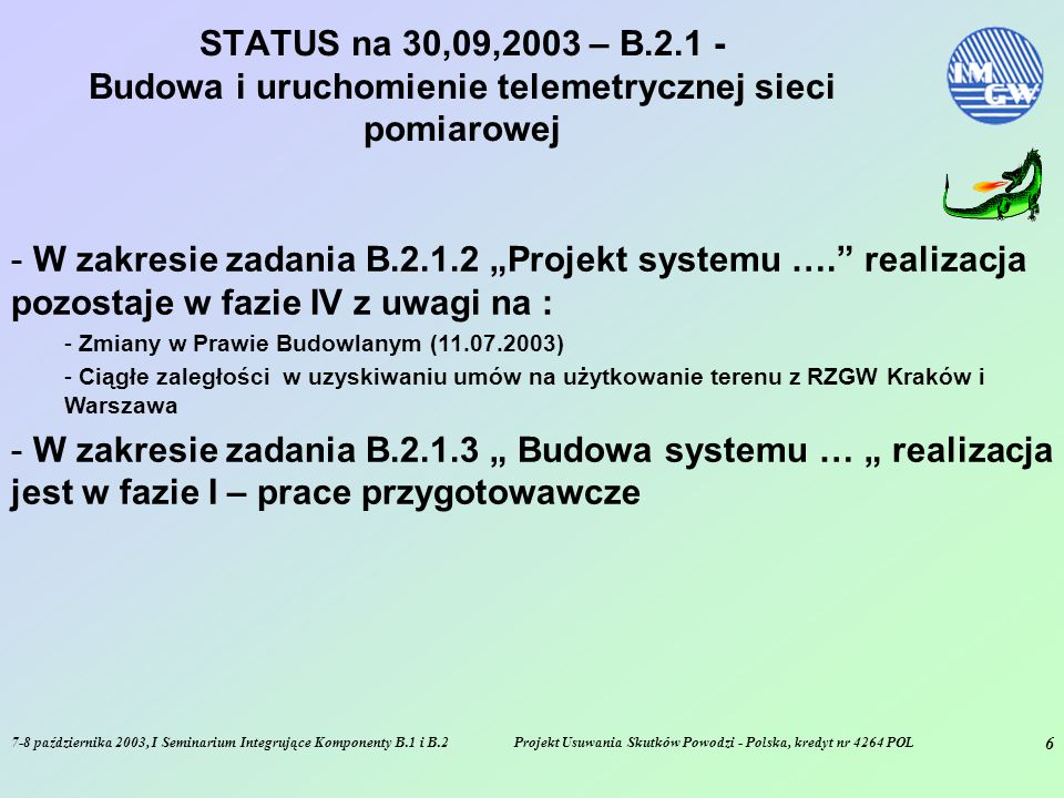 7-8 października 2003, I Seminarium Integrujące Komponenty B.1 i B.2Projekt Usuwania Skutków Powodzi - Polska, kredyt nr 4264 POL 6 STATUS na 30,09,2003 – B.2.1 - Budowa i uruchomienie telemetrycznej sieci pomiarowej - W zakresie zadania B.2.1.2 Projekt systemu ….