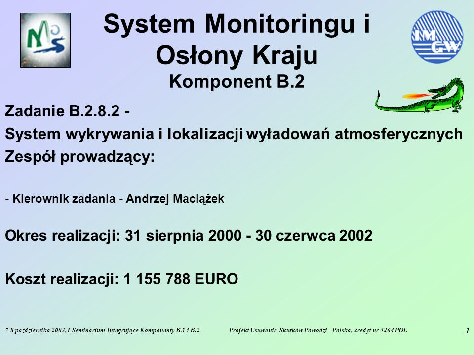 7-8 października 2003, I Seminarium Integrujące Komponenty B.1 i B.2Projekt Usuwania Skutków Powodzi - Polska, kredyt nr 4264 POL 1 System Monitoringu i Osłony Kraju Komponent B.2 Zadanie B.2.8.2 - System wykrywania i lokalizacji wyładowań atmosferycznych Zespół prowadzący: - Kierownik zadania - Andrzej Maciążek Okres realizacji: 31 sierpnia 2000 - 30 czerwca 2002 Koszt realizacji: 1 155 788 EURO