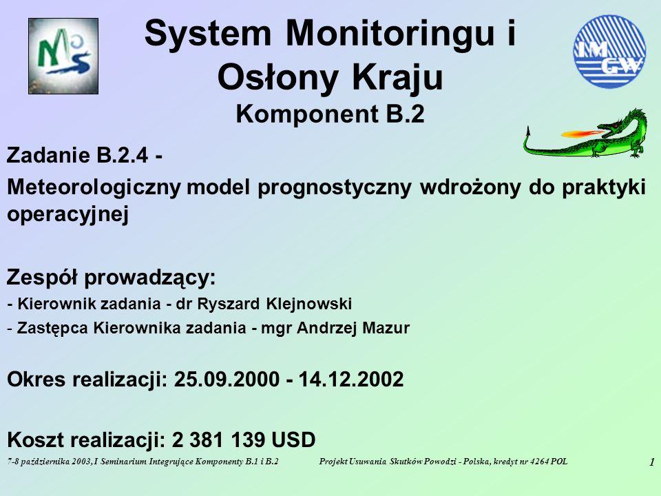 7-8 października 2003, I Seminarium Integrujące Komponenty B.1 i B.2Projekt Usuwania Skutków Powodzi - Polska, kredyt nr 4264 POL 2 CEL - B.2.4 - Meteorologiczny model prognostyczny wdrożony do praktyki operacyjnej - zakup, implementacja i uruchomienie superkomputera, na którym liczone byłby w trybie operacyjnym odpowiednie modele meteorologiczne - pozyskanie, implementacja i uruchomienie meteorologicznych modeli prognostycznych - operacyjna praca modeli, udostępnianie wyników zainteresowanym użytkownikom, w tym przede wszystkim do systemów powstałych w ramach zadań B.2.2 i B.2.3