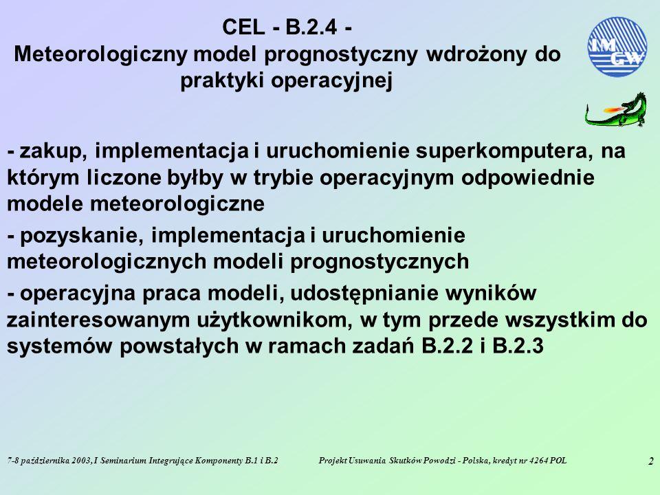 7-8 października 2003, I Seminarium Integrujące Komponenty B.1 i B.2Projekt Usuwania Skutków Powodzi - Polska, kredyt nr 4264 POL 3 ZAKRES - B.2.4 - Meteorologiczny model prognostyczny wdrożony do praktyki operacyjnej - zakup, instalacja i uruchomienie superkomputera SGI Origin 3800 wraz z niezbędnym środowiskiem (serwerownia - system klimatyzacji, UPS, system pamięci taśmowych) i oprogramowaniem oraz dwoma serwerami danych i serwerem testowym - pozyskanie, implementacja i wdrożenie do operacyjnej pracy modelu meteorologicznego DWD-COSMO-LM - testy uruchamiania jednoczesnego (równoległego) modeli LM i ALADIN (Meteo France) - wyniki LM - dwukrotnie w ciągu doby - przekaz do SP i (po obróbce) do SOKa - testy wydajnościowe oraz gwarancyjne systemu (w tym modelu) - przyłącze sieciowe do LAN IMGW - rozszerzone testy środowiska i systemu - zakończenie kontraktu